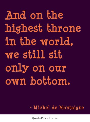 Michel De Montaigne picture quotes - And on the highest throne in the world, we still sit.. - Life quote