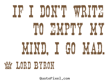 Lord Byron picture quotes - If i don't write to empty my mind, i go mad. - Life quotes