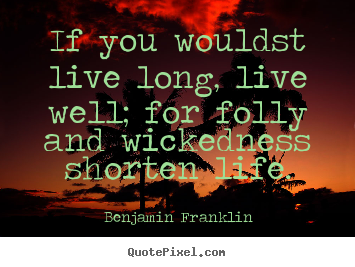 Life quotes - If you wouldst live long, live well; for folly and wickedness..