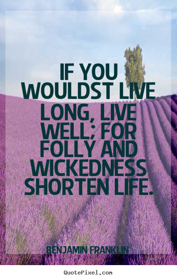 Life quotes - If you wouldst live long, live well; for folly..
