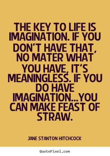 Sayings about life - The key to life is imagination. if you don't have that, no..
