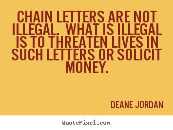 Make custom picture quotes about life - Chain letters are not illegal. what is illegal is to threaten..