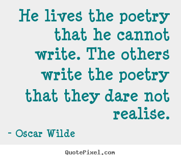 Quote about life - He lives the poetry that he cannot write...