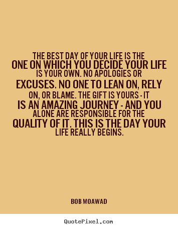 Life quotes - The best day of your life is the one on which you decide..