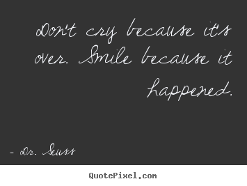 Don't cry because it's over. smile because it.. Dr. Seuss popular life quotes