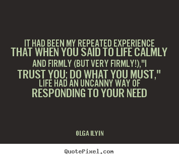 Create your own picture quotes about life - It had been my repeated experience that when you said to life calmly..