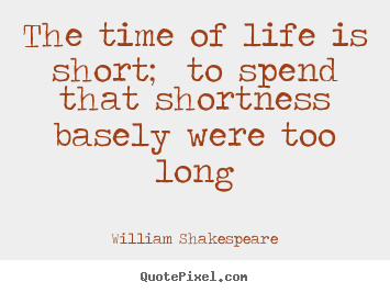 Life quote - The time of life is short; to spend that shortness basely were too long
