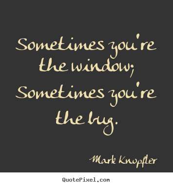 Sometimes you're the window; sometimes you're the.. Mark Knopfler greatest life quote