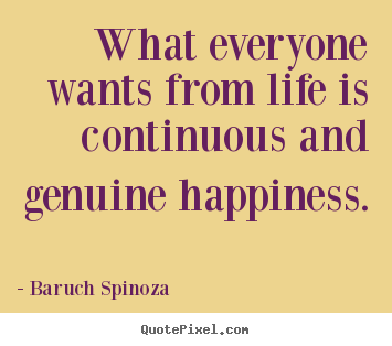 How to design picture quotes about life - What everyone wants from life is continuous and genuine happiness.