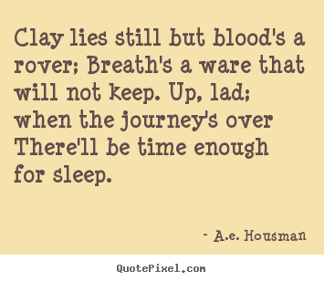 Quote about life - Clay lies still but blood's a rover; breath's a ware that will..