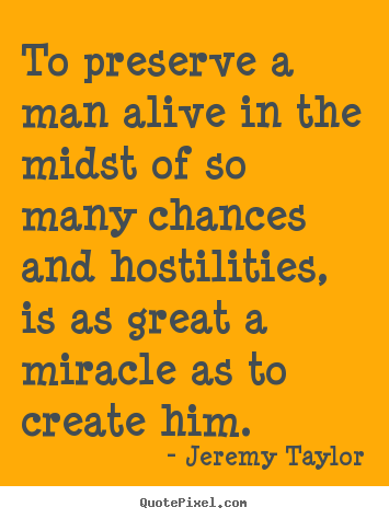 Jeremy Taylor poster quotes - To preserve a man alive in the midst of so many chances and.. - Life quotes