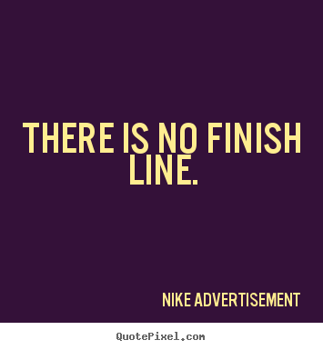 Life quotes - There is no finish line.