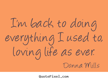 Donna Mills picture quotes - I'm back to doing everything i used to, loving life.. - Life quotes