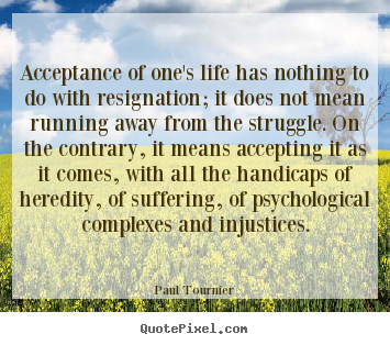 Paul Tournier image quotes - Acceptance of one's life has nothing to do with resignation;.. - Life quotes