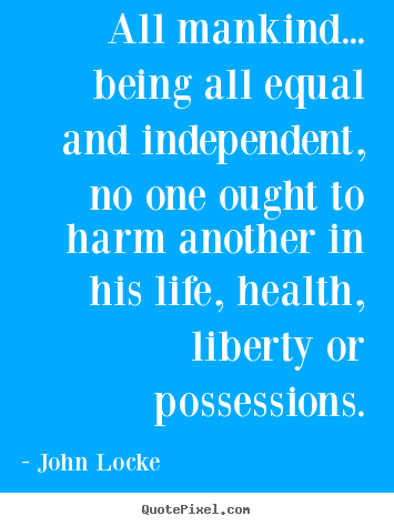 Life quotes - All mankind... being all equal and independent, no one ought..