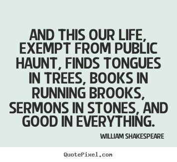 Quotes about life - And this our life, exempt from public haunt, finds..