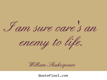 William Shakespeare picture quotes - I am sure care's an enemy to life. - Life quotes
