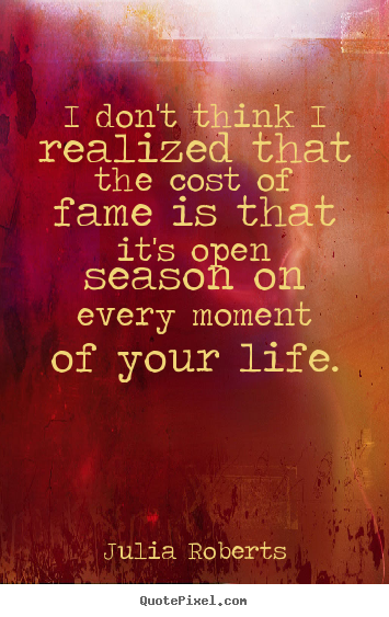 Diy picture quotes about life - I don't think i realized that the cost of fame is that..