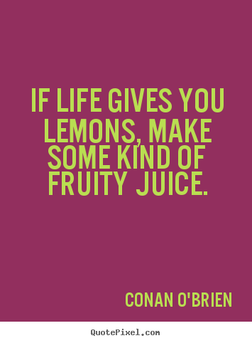Life quotes - If life gives you lemons, make some kind of fruity juice.