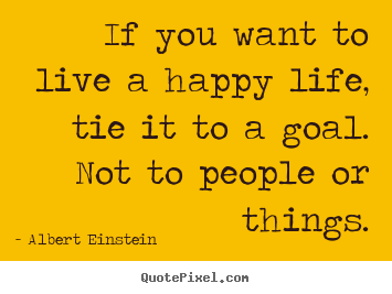 Quotes about life - If you want to live a happy life, tie it to a goal...