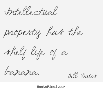Intellectual property has the shelf life of a banana. Bill Gates popular life quote