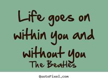 Create graphic picture quotes about life - Life goes on within you and without you