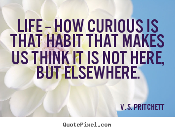 Life sayings - Life -- how curious is that habit that makes us think it is..