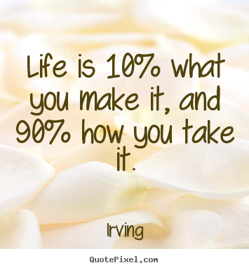 Quote about life - Life is 10% what you make it, and 90% how you take it.