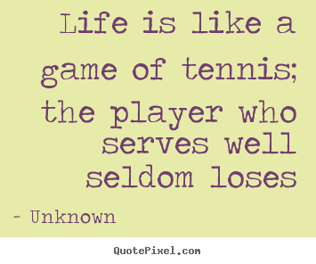 Quotes about life - Life is like a game of tennis; the player who serves well seldom..