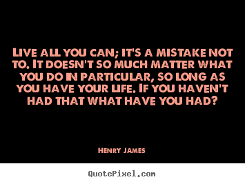 Life quote - Live all you can; it's a mistake not to. it doesn't so much matter..