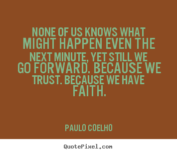 Life quote - None of us knows what might happen even the next minute, yet still..
