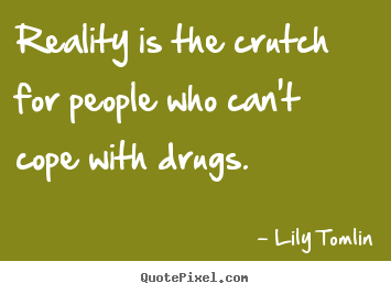 Life quotes - Reality is the crutch for people who can't cope with drugs.