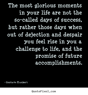 Gustave Flaubert picture quotes - The most glorious moments in your life are not the so-called days.. - Life quote