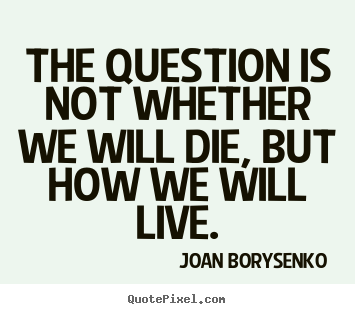 Life quote - The question is not whether we will die, but how we will live.