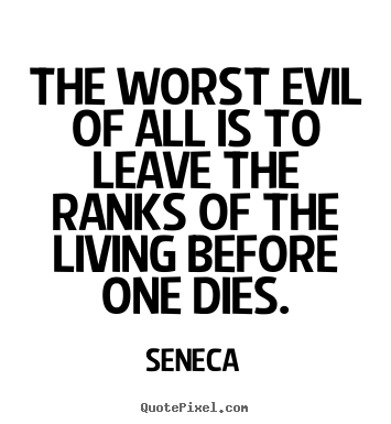 Seneca picture quotes - The worst evil of all is to leave the ranks of the living before.. - Life quotes