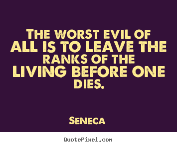 Life quotes - The worst evil of all is to leave the ranks of the living before..