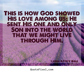 Quote about life - This is how god showed his love among us: he sent his..