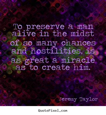 Quotes about life - To preserve a man alive in the midst of so many chances and hostilities,..