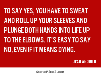 Life quotes - To say yes, you have to sweat and roll up your..