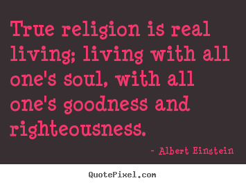 Albert Einstein picture quote - True religion is real living; living with.. - Life quotes