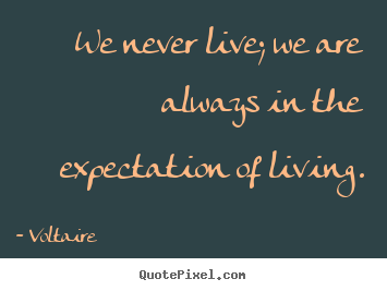 We never live; we are always in the expectation of.. Voltaire greatest life sayings