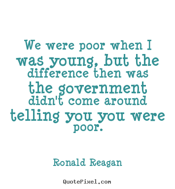 We were poor when i was young, but the difference.. Ronald Reagan popular life quotes