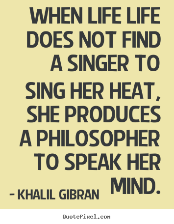 Quotes about life - When life life does not find a singer to sing her heat,..