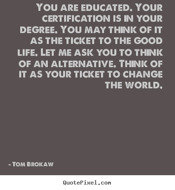 How to design image sayings about life - You are educated. your certification is in your degree. you may think..