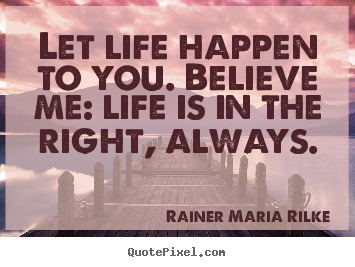 Life quotes - Let life happen to you. believe me: life is in the right, always.