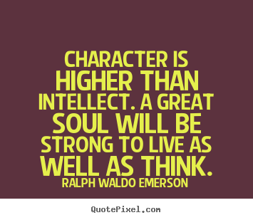 Make picture quotes about life - Character is higher than intellect. a great soul will..