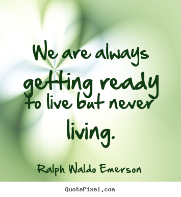 We are always getting ready to live but never living. Ralph Waldo Emerson great life quote