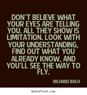 Don't believe what your eyes are telling you... Richard Bach good life quote