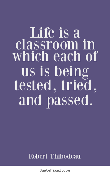 Life quotes - Life is a classroom in which each of us is..