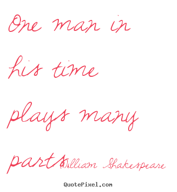 Life quotes - One man in his time plays many parts.